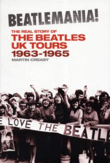 Beatlemania! the Real Story of the Beatles UK Tours : 1963-1965, Paperback Book