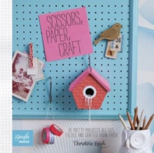 Scissors, Paper, Craft : 30 Pretty Projects All Cut, Folded and Crafted From Paper, Paperback