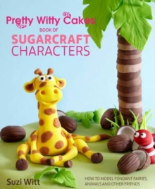 Pretty Witty Cakes Book of Sugarcraft Characters : How to Model Fondant Fairies, Animals and Other Friends, Hardback