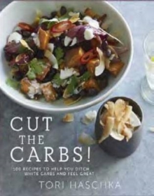 Cut the Carbs : 100 Recipes to Help You Ditch White Carbs and Feel Great, Hardback