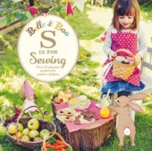 Belle and Boo: S is for Sewing : Over 25 Playtime Projects to Make for Creative Children, Paperback Book