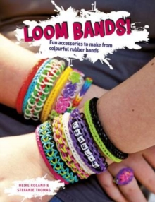 Loom Bands! : Fun Accessories to Make from Colourful Rubber Bands, Paperback