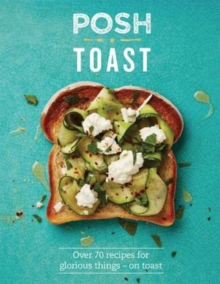 Posh Toast : 70 Delicious and Exciting Recipes on Toast, Hardback Book