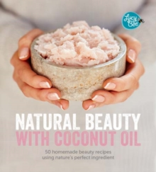 Natural Beauty with Coconut Oil : Homemade Beauty Products Using Nature's Perfect Ingredient, Hardback