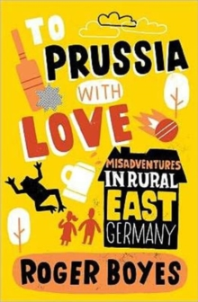 To Prussia with Love : Misadventures in Rural East Germany, Paperback