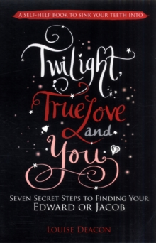 Twilight, True Love and You : Seven Secret Steps to Finding Your Edward or Jacob, Paperback