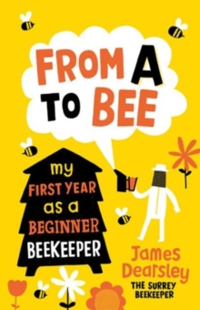 From A to Bee : My First Year as a Beginner Beekeeper, Paperback