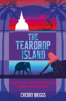 The Teardrop Island : Following Victorian Footsteps Across Sri Lanka, Paperback