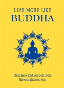 Live More Like Buddha : Guidance and Wisdom from the Enlightened One, Hardback