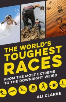 The World's Toughest Races : From the Most Extreme to the Downright Weird, Paperback