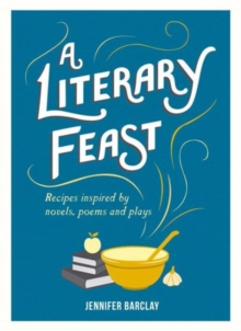 A Literary Feast : Recipes Inspired by Novels, Poems and Plays, Hardback