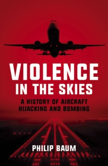 Violence in the Skies : A History of Aircraft Hijacking and Bombing, Paperback