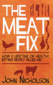 The Meat Fix : How A Lifetime of Healthy Eating Nearly Killed Me, Paperback