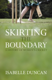 Skirting the Boundary : A History of Women's Cricket, Hardback Book