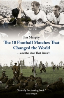 The 10 Football Matches That Changed The World : ... And the One That Didn't, Hardback Book