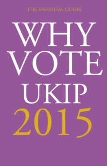 Why Vote UKIP 2015 : The Essential Guide, Hardback