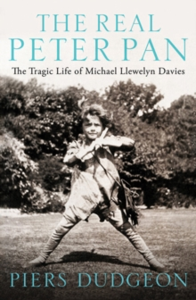 The Real Peter Pan : The Tragic Life of Michael Llewelyn Davies, Hardback
