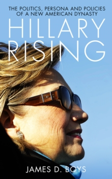 Hillary Rising : The Politics, Persona and Policies of a New American Dynasty, Paperback