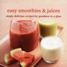 Easy Smoothies & Juices : Simply Delicious Recipes for Goodness in a Glass, Paperback