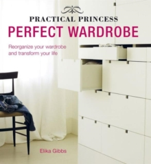 Practical Princess Perfect Wardrobe : Declutter and Re-Jig Your Closet to Transform Your Life, Hardback