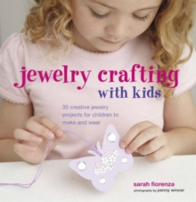 Jewellery Crafting with Kids : 35 Creative Jewellery Projects for Children to Make and Wear, Hardback