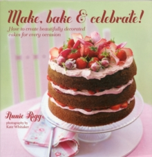 Make, Bake & Celebrate! : How to Create Beautifully Decorated Cakes for Every Occasion, Hardback