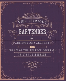 The Curious Bartender : The Artistry and Alchemy of Creating the Perfect Cocktail, Hardback