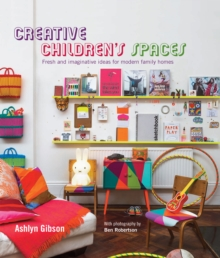 Creative Children's Spaces : Fresh and Imaginative Ideas for Modern Family Homes, Hardback