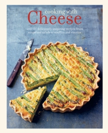 Cooking with Cheese : 80 Deliciously Inspiring Recipes from Soups and Salads to Souffles and Risottos, Hardback