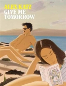 Alex Katz: Give Me Tomorrow, Paperback