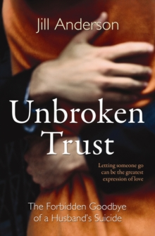 Unbroken Trust : The Forbidden Goodbye of a Husband's Suicide, Paperback