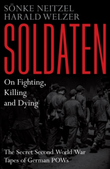 Soldaten: On Fighting, Killing and Dying : The Secret Second World War Tapes of German POWs, Hardback