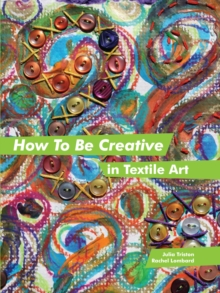How to Be Creative in Textile Art, Hardback