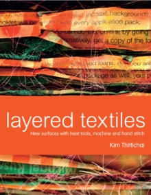 Layered Textiles : New Surfaces with Heat Tools, Machine and Hand Stitch, Hardback