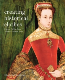 Creating Historical Clothes : Pattern Cutting from Tudor to Victorian Times, Paperback Book