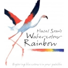 Hazel Soan's Watercolour Rainbow : Secrets of Mixing Paints, Colours and Palettes, Hardback Book