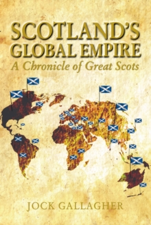 Scotland's Global Empire : A Chronicle of Great Scots, Paperback Book