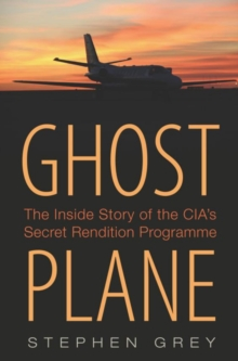 Ghost Plane : The Untold Story of the CIA's Secret Rendition Programme, Hardback Book