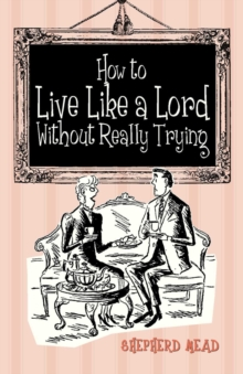 How to Live Like a Lord without Really Trying, Hardback
