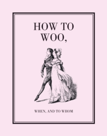 How to Woo, When, and to Whom : A Facsimile, Hardback