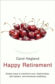 Happy Retirement : Simple Ways to Transform Your Relationships, Self-Esteem and Well-Being, Paperback
