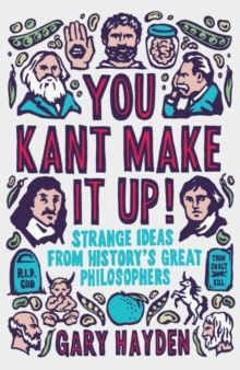 You Kant Make it Up! : Strange Ideas from History's Great Philosophers, Paperback Book