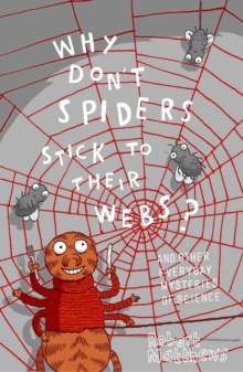 Why Don't Spiders Stick to Their Webs? : And 317 Other Everyday Mysteries of Science, Paperback