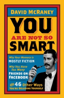 You are Not So Smart : Why Your Memory is Mostly Fiction, Why You Have Too Many Friends on Facebook and 46 Other Ways You're Deluding Yourself, Paperback