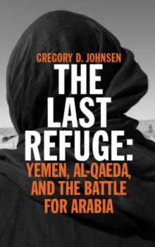The Last Refuge : Yemen, Al-Qaeda, and the Battle for Arabia, Paperback Book