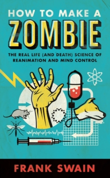 How to Make a Zombie : The Real Life (and Death) Science of Reanimation and Mind Control, Paperback