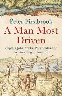 A Man Most Driven : Captain John Smith, Pocahontas and the Founding of America, Hardback