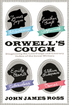 Orwell's Cough : Diagnosing the Medical Maladies and Last Gasps of the Great Writers, Hardback