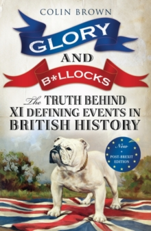 Glory & B*Llocks : The Truth Behind Ten Defining Events in British History - And the Half-Truths, Lies, Mistakes and What We Really Just Don't Know About Brexit, Paperback