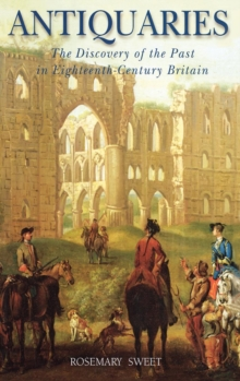 Antiquaries : The Discovery of the Past in Eighteenth Century Britain, Hardback